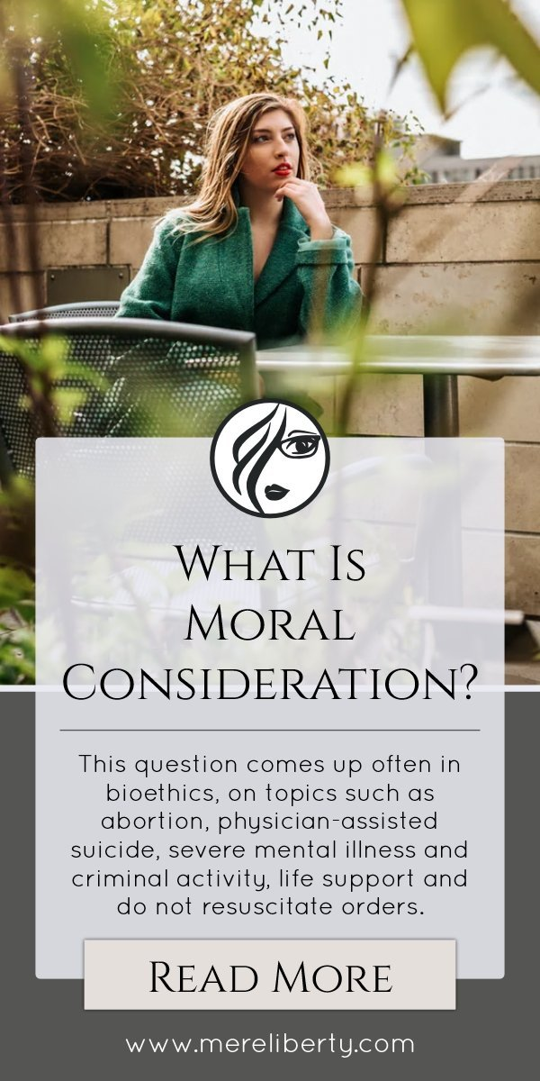 What is Moral Consideration? This question comes up in bioethics: abortion, ...